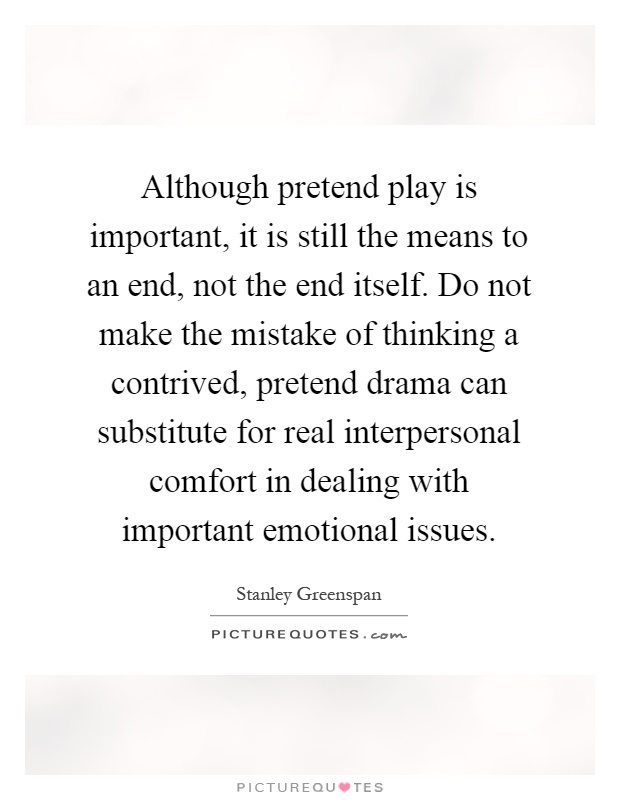Although pretend play is important, it is still the means to an end, not the end itself. Do not make the mistake of thinking a contrived, pretend drama can substitute for real interpersonal comfort in dealing with important emotional issues Picture Quote #1