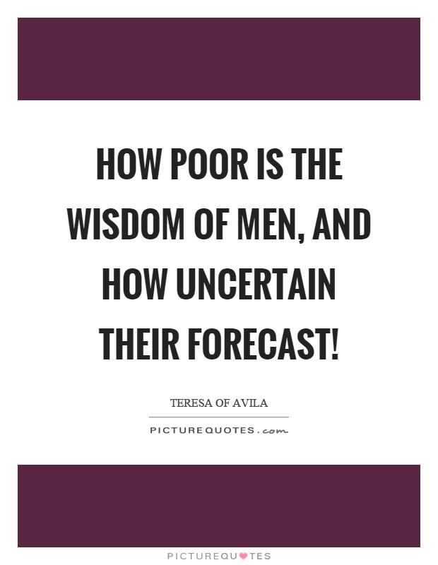 How poor is the wisdom of men, and how uncertain their forecast! Picture Quote #1