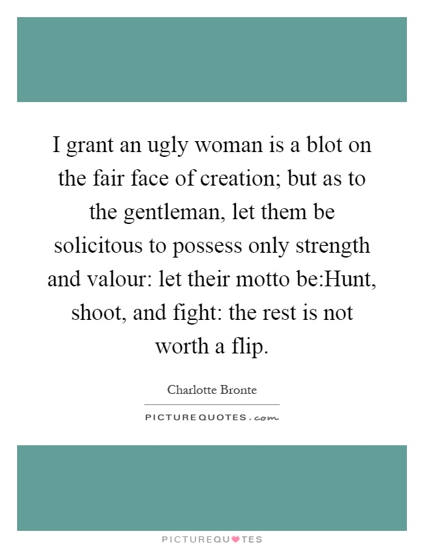 I grant an ugly woman is a blot on the fair face of creation; but as to the gentleman, let them be solicitous to possess only strength and valour: let their motto be:Hunt, shoot, and fight: the rest is not worth a flip Picture Quote #1