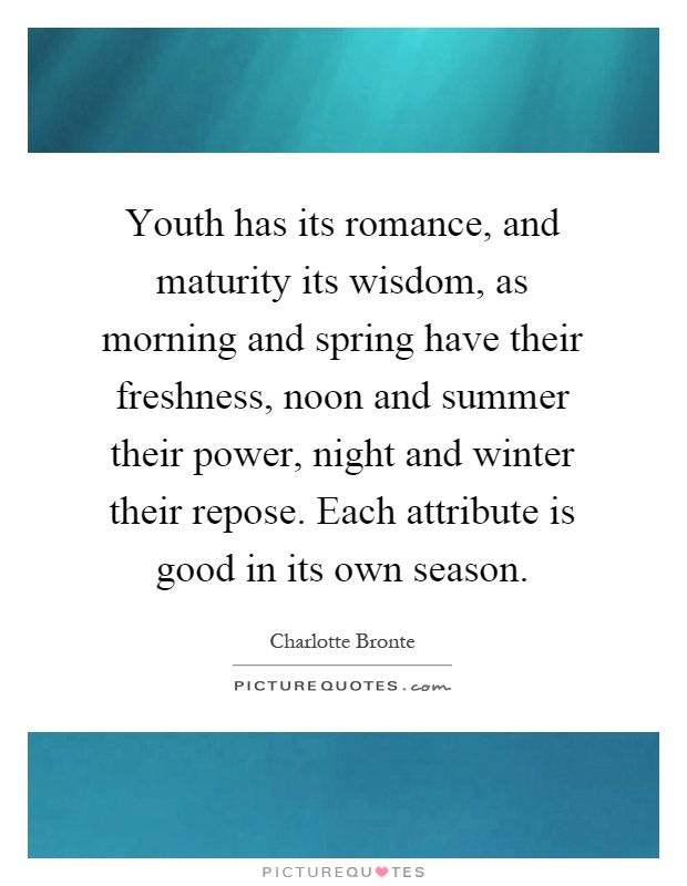 Youth has its romance, and maturity its wisdom, as morning and spring have their freshness, noon and summer their power, night and winter their repose. Each attribute is good in its own season Picture Quote #1