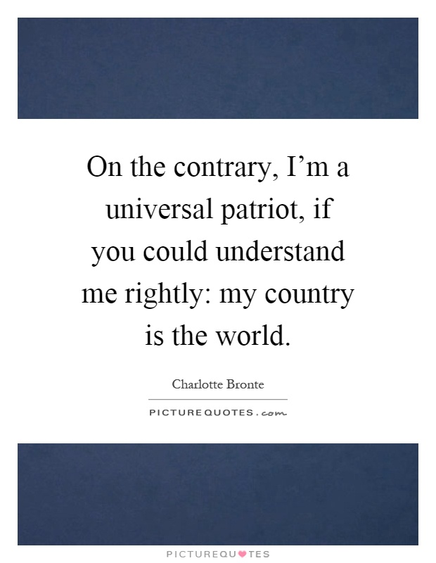 On the contrary, I'm a universal patriot, if you could understand me rightly: my country is the world Picture Quote #1