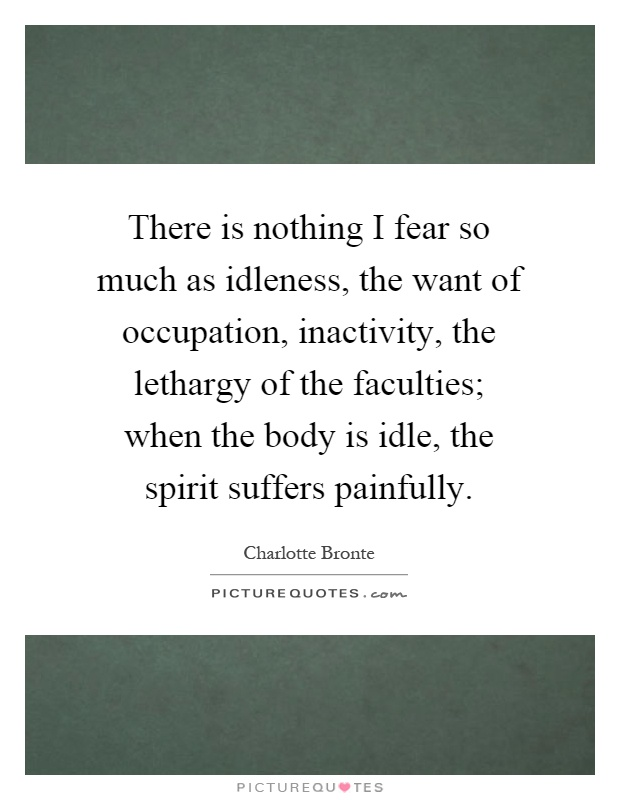 There is nothing I fear so much as idleness, the want of occupation, inactivity, the lethargy of the faculties; when the body is idle, the spirit suffers painfully Picture Quote #1