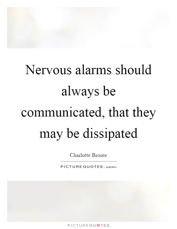 Nervous alarms should always be communicated, that they may be dissipated Picture Quote #1