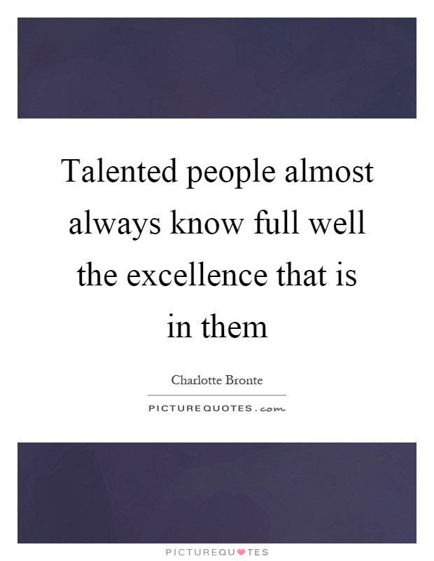 Talented people almost always know full well the excellence that is in them Picture Quote #1