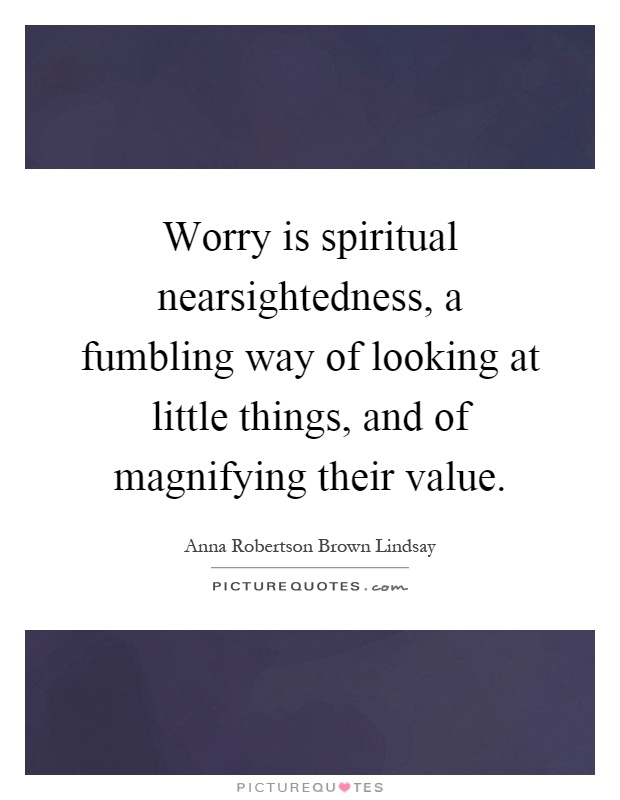 Worry is spiritual nearsightedness, a fumbling way of looking at little things, and of magnifying their value Picture Quote #1