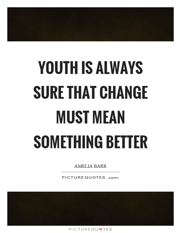 Youth is always sure that change must mean something better Picture Quote #1