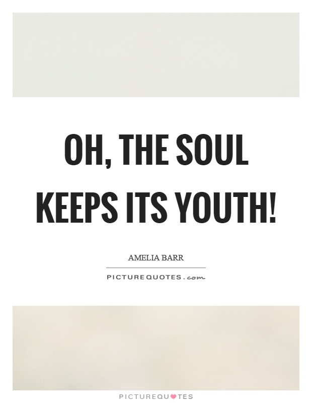 Oh, the soul keeps its youth! Picture Quote #1