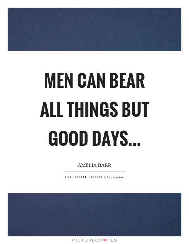 Men can bear all things but good days Picture Quote #1