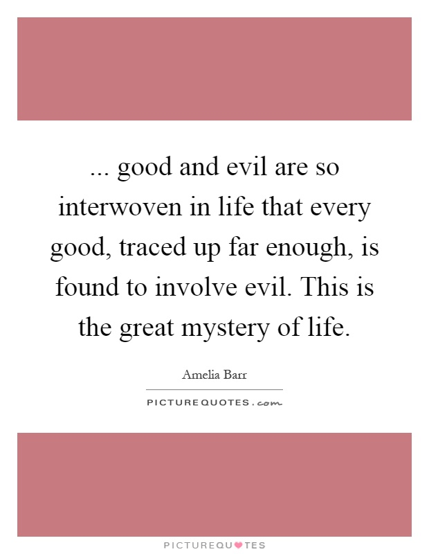 ... good and evil are so interwoven in life that every good, traced up far enough, is found to involve evil. This is the great mystery of life Picture Quote #1