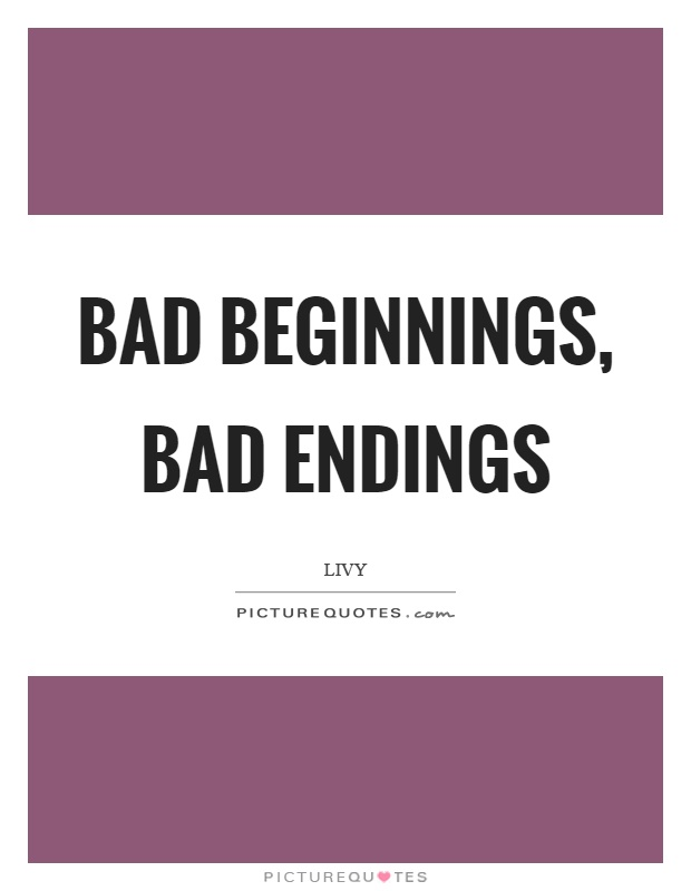 Bad beginnings, bad endings Picture Quote #1