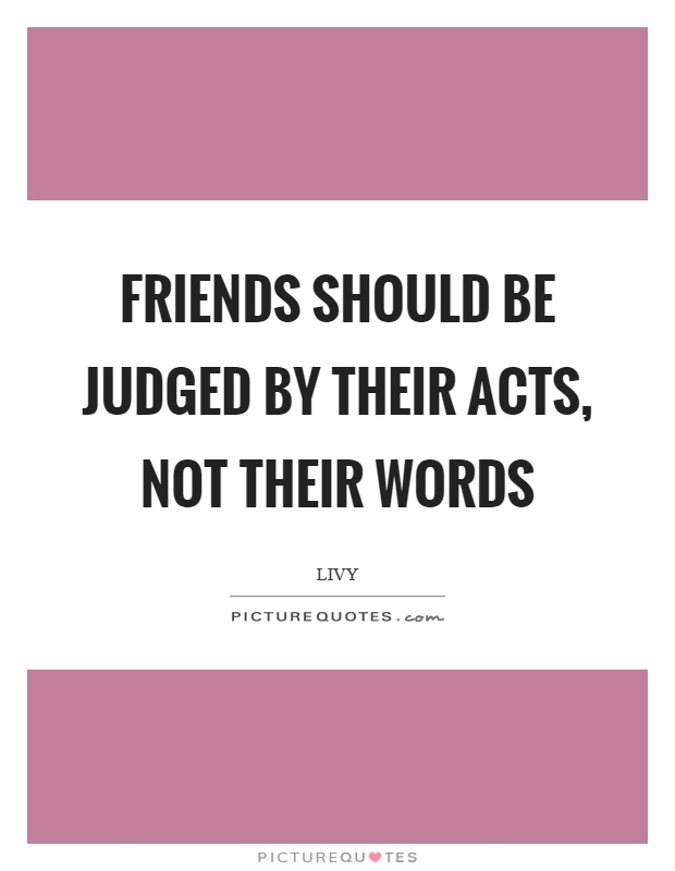 Friends should be judged by their acts, not their words Picture Quote #1