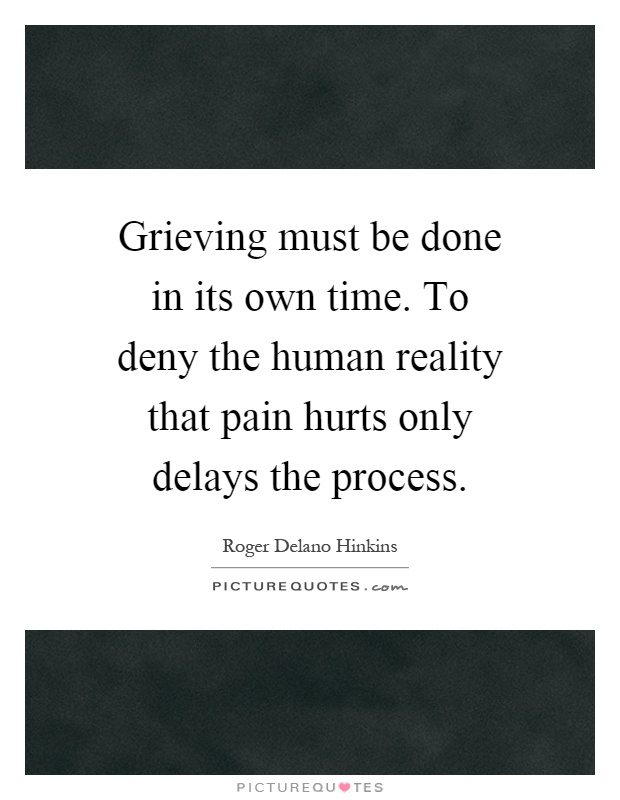 Grieving must be done in its own time. To deny the human reality that pain hurts only delays the process Picture Quote #1