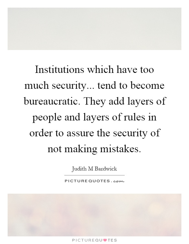 Institutions which have too much security... tend to become bureaucratic. They add layers of people and layers of rules in order to assure the security of not making mistakes Picture Quote #1