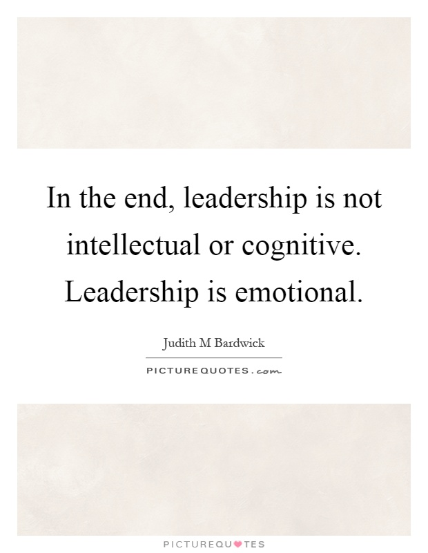 In the end, leadership is not intellectual or cognitive. Leadership is emotional Picture Quote #1
