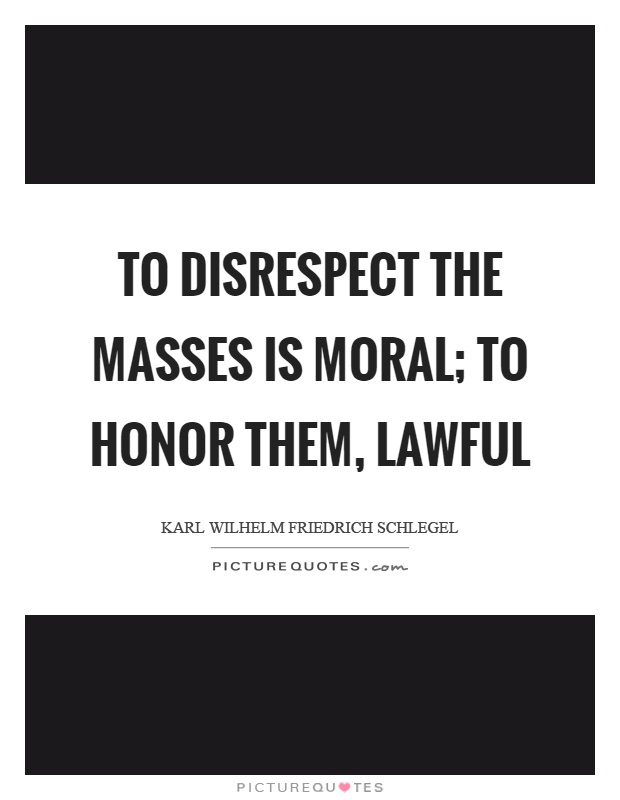 To disrespect the masses is moral; to honor them, lawful Picture Quote #1