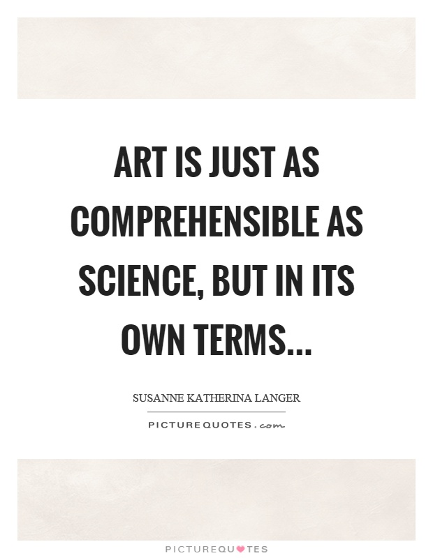 Art is just as comprehensible as science, but in its own terms Picture Quote #1