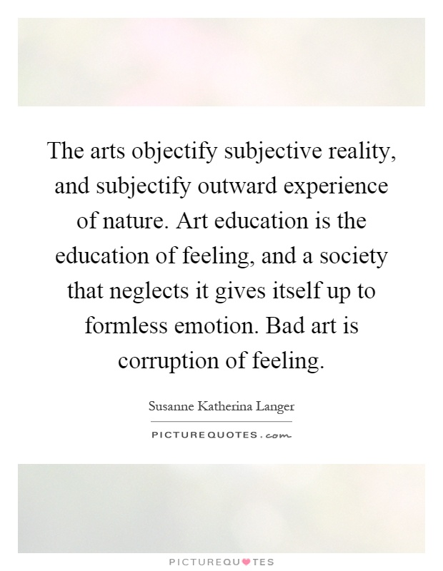 The arts objectify subjective reality, and subjectify outward experience of nature. Art education is the education of feeling, and a society that neglects it gives itself up to formless emotion. Bad art is corruption of feeling Picture Quote #1