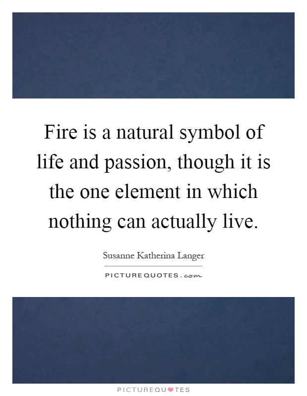 Fire is a natural symbol of life and passion, though it is the one element in which nothing can actually live Picture Quote #1