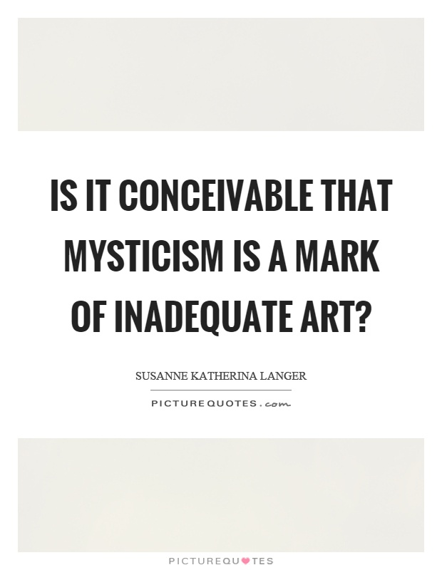 Is it conceivable that mysticism is a mark of inadequate art? Picture Quote #1
