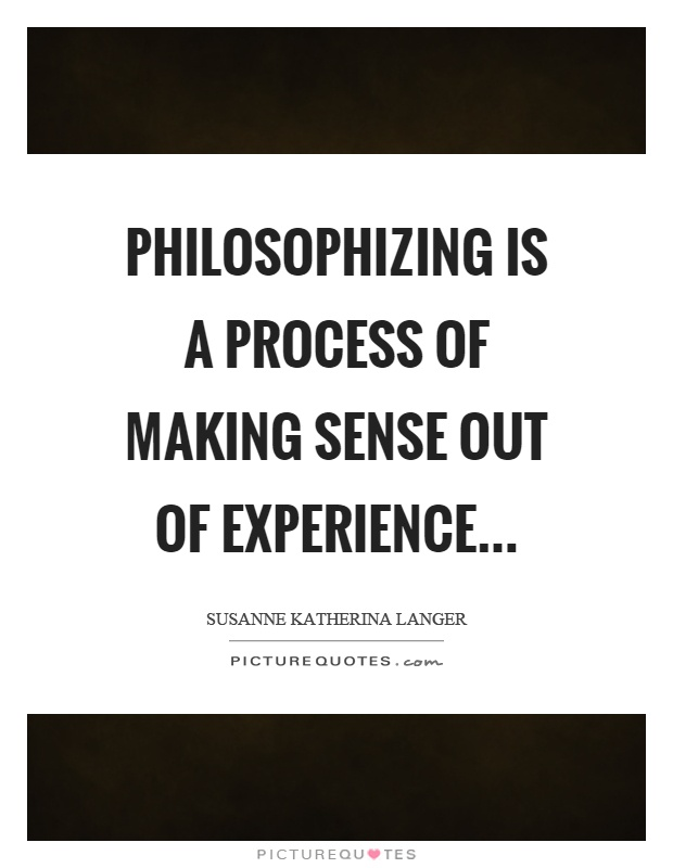 Philosophizing is a process of making sense out of experience Picture Quote #1