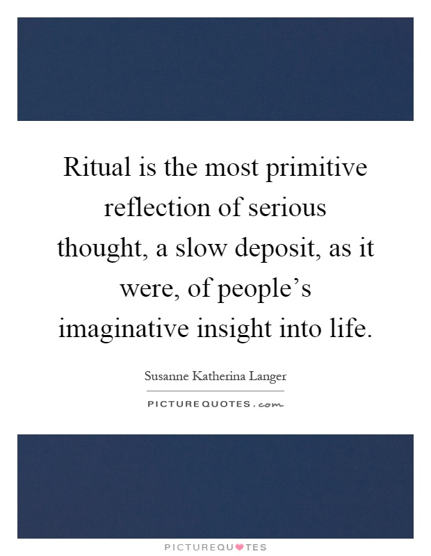 Ritual is the most primitive reflection of serious thought, a slow deposit, as it were, of people's imaginative insight into life Picture Quote #1