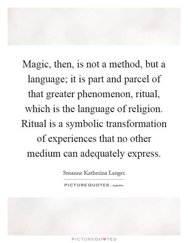Magic, then, is not a method, but a language; it is part and parcel of that greater phenomenon, ritual, which is the language of religion. Ritual is a symbolic transformation of experiences that no other medium can adequately express Picture Quote #1