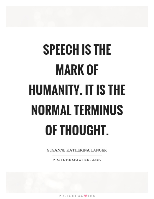 Speech is the mark of humanity. It is the normal terminus of thought Picture Quote #1