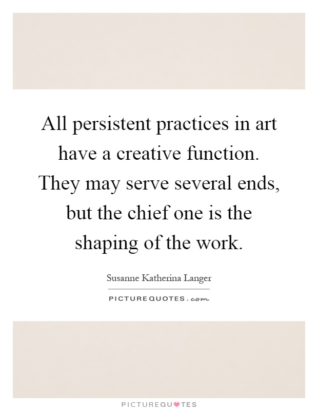 All persistent practices in art have a creative function. They may serve several ends, but the chief one is the shaping of the work Picture Quote #1