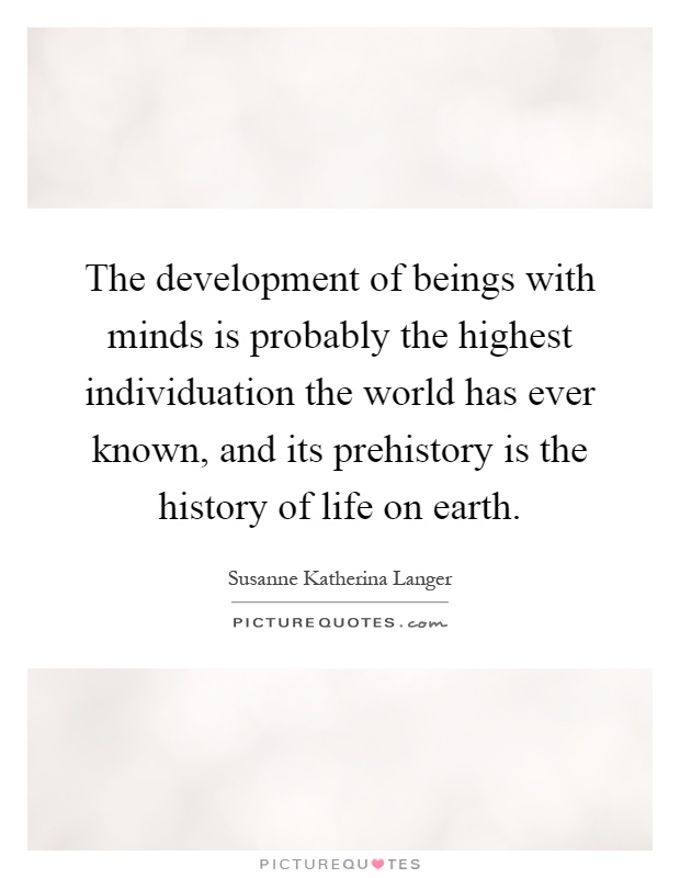 The development of beings with minds is probably the highest individuation the world has ever known, and its prehistory is the history of life on earth Picture Quote #1