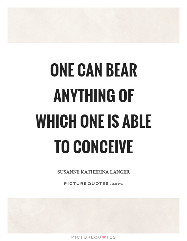 One can bear anything of which one is able to conceive Picture Quote #1