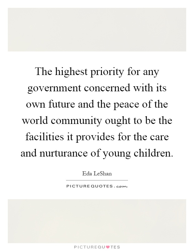 The highest priority for any government concerned with its own future and the peace of the world community ought to be the facilities it provides for the care and nurturance of young children Picture Quote #1