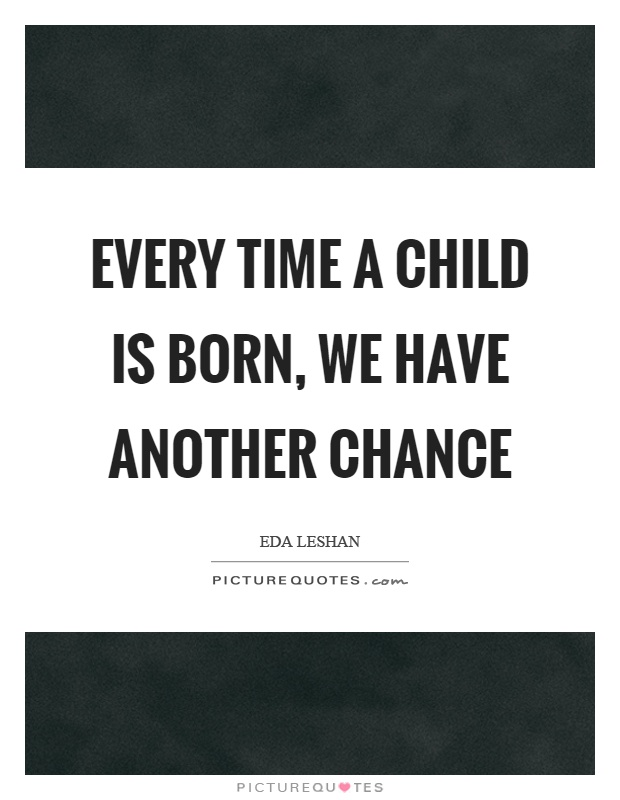 Every time a child is born, we have another chance Picture Quote #1