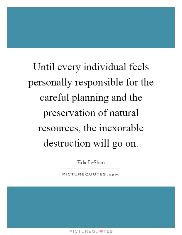 Until every individual feels personally responsible for the careful planning and the preservation of natural resources, the inexorable destruction will go on Picture Quote #1