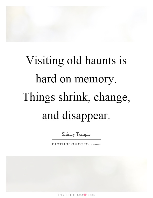 Visiting old haunts is hard on memory. Things shrink, change, and disappear Picture Quote #1