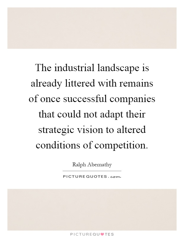 The industrial landscape is already littered with remains of once successful companies that could not adapt their strategic vision to altered conditions of competition Picture Quote #1