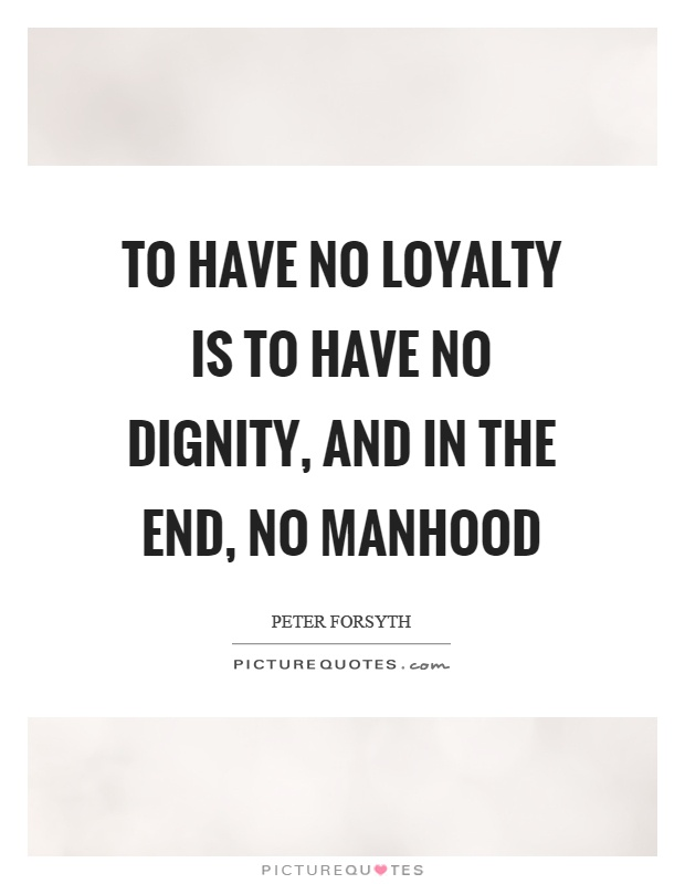 To have no loyalty is to have no dignity, and in the end, no manhood Picture Quote #1