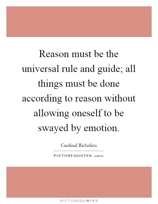 Reason must be the universal rule and guide; all things must be done according to reason without allowing oneself to be swayed by emotion Picture Quote #1