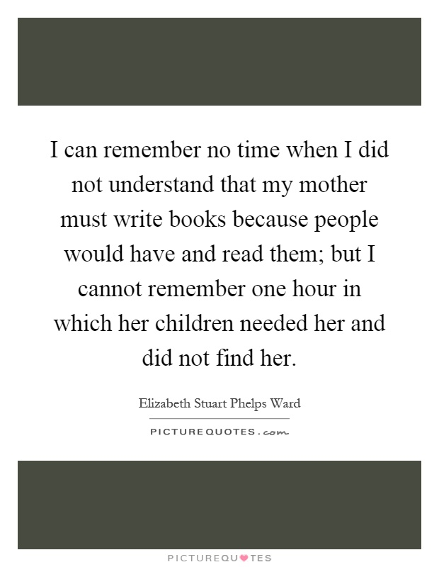 I can remember no time when I did not understand that my mother must write books because people would have and read them; but I cannot remember one hour in which her children needed her and did not find her Picture Quote #1