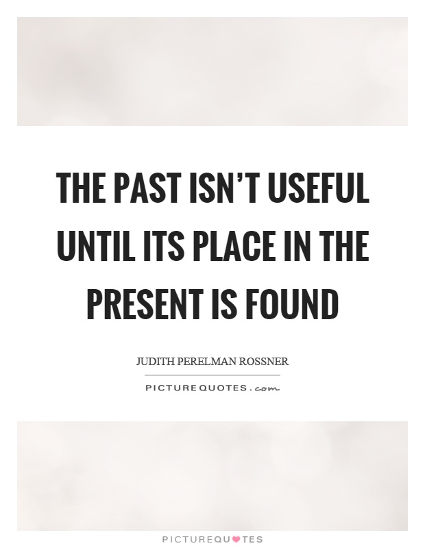 The past isn't useful until its place in the present is found Picture Quote #1