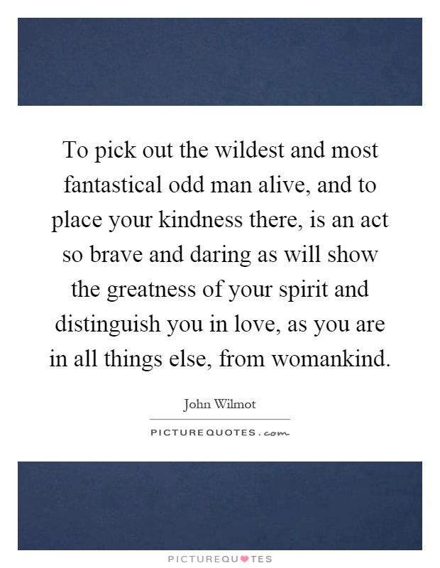 To pick out the wildest and most fantastical odd man alive, and to place your kindness there, is an act so brave and daring as will show the greatness of your spirit and distinguish you in love, as you are in all things else, from womankind Picture Quote #1