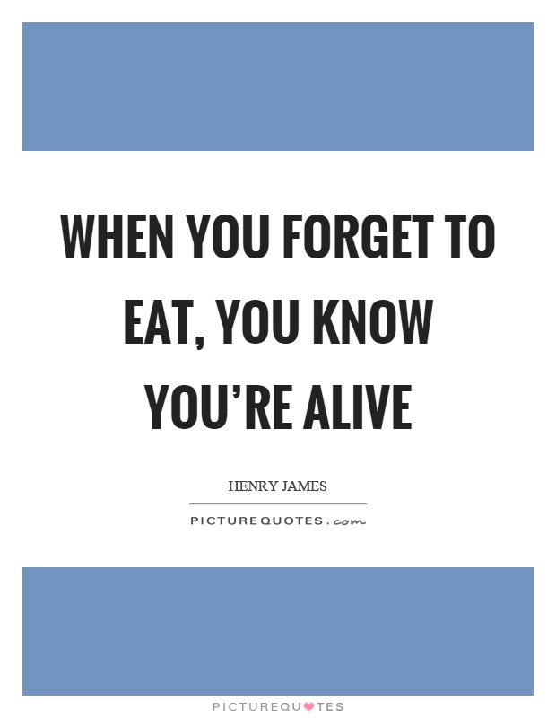 When you forget to eat, you know you're alive Picture Quote #1