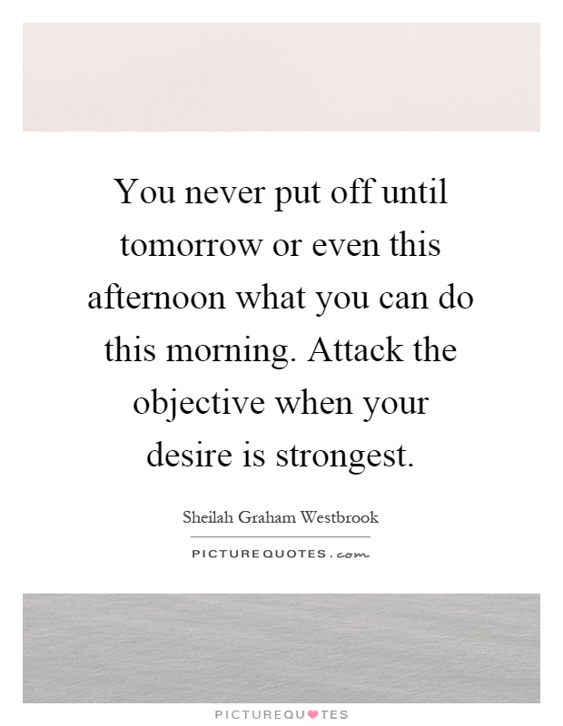 You never put off until tomorrow or even this afternoon what you can do this morning. Attack the objective when your desire is strongest Picture Quote #1