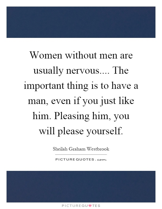 Women without men are usually nervous.... The important thing is to have a man, even if you just like him. Pleasing him, you will please yourself Picture Quote #1