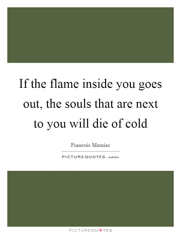 If the flame inside you goes out, the souls that are next to you will die of cold Picture Quote #1