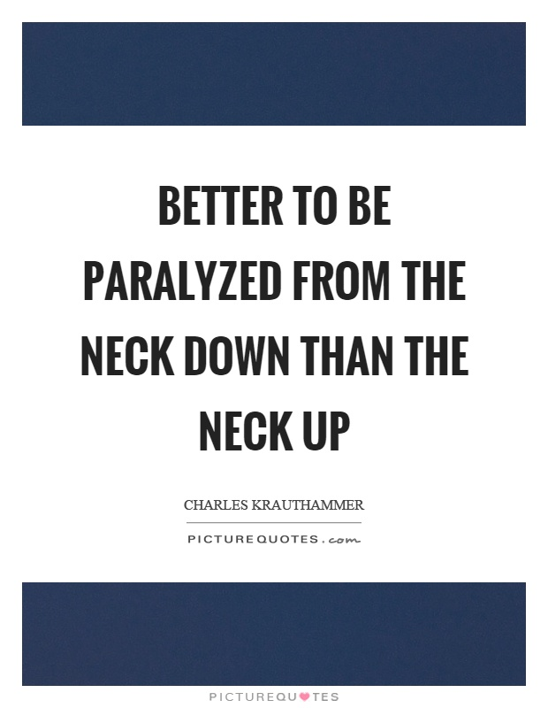 Better to be paralyzed from the neck down than the neck up Picture Quote #1