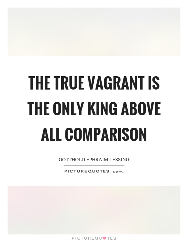 The true vagrant is the only king above all comparison Picture Quote #1