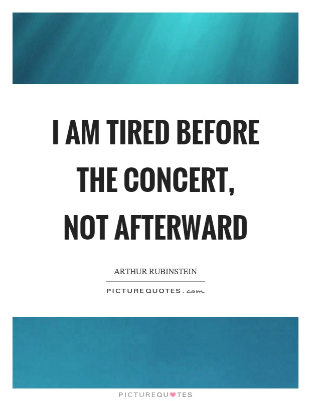 I am tired before the concert, not afterward Picture Quote #1