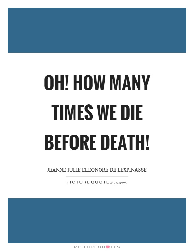 Oh! how many times we die before death! Picture Quote #1