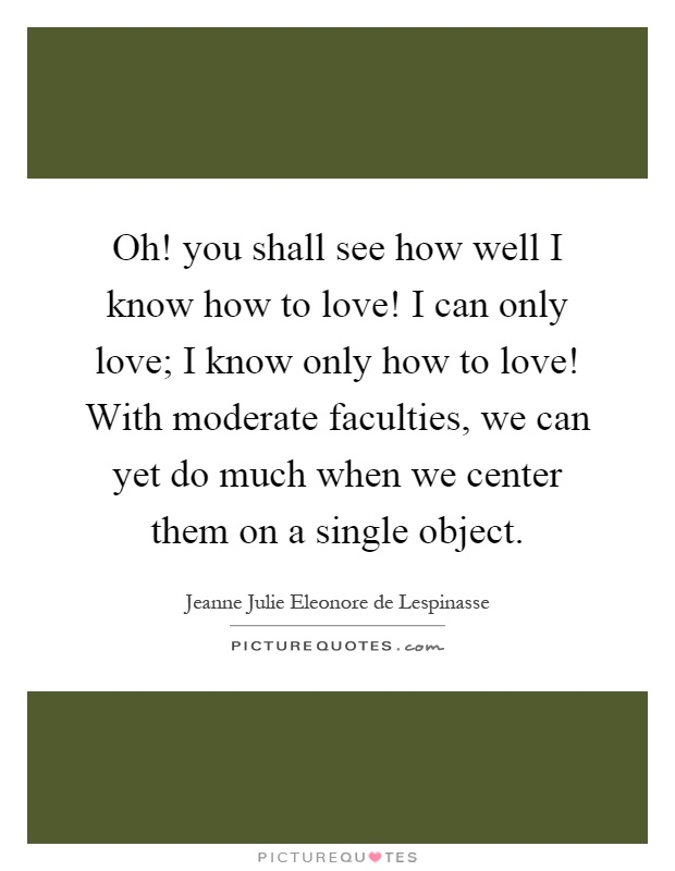 Oh! you shall see how well I know how to love! I can only love; I know only how to love! With moderate faculties, we can yet do much when we center them on a single object Picture Quote #1