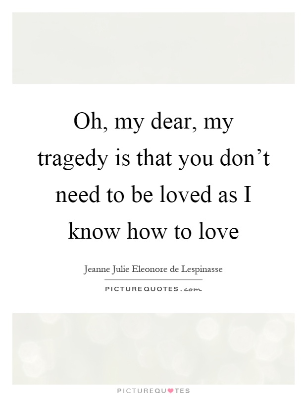 Oh, my dear, my tragedy is that you don't need to be loved as I know how to love Picture Quote #1